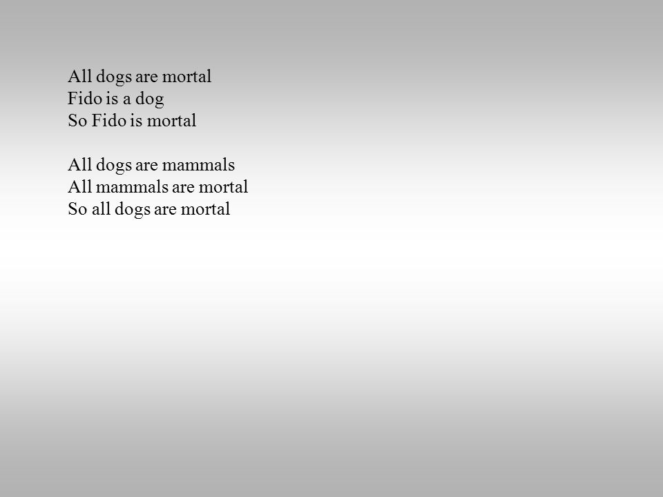 All dogs are mortal Fido is a dog So Fido is mortal All dogs are mammals All mammals are mortal So all dogs are mortal