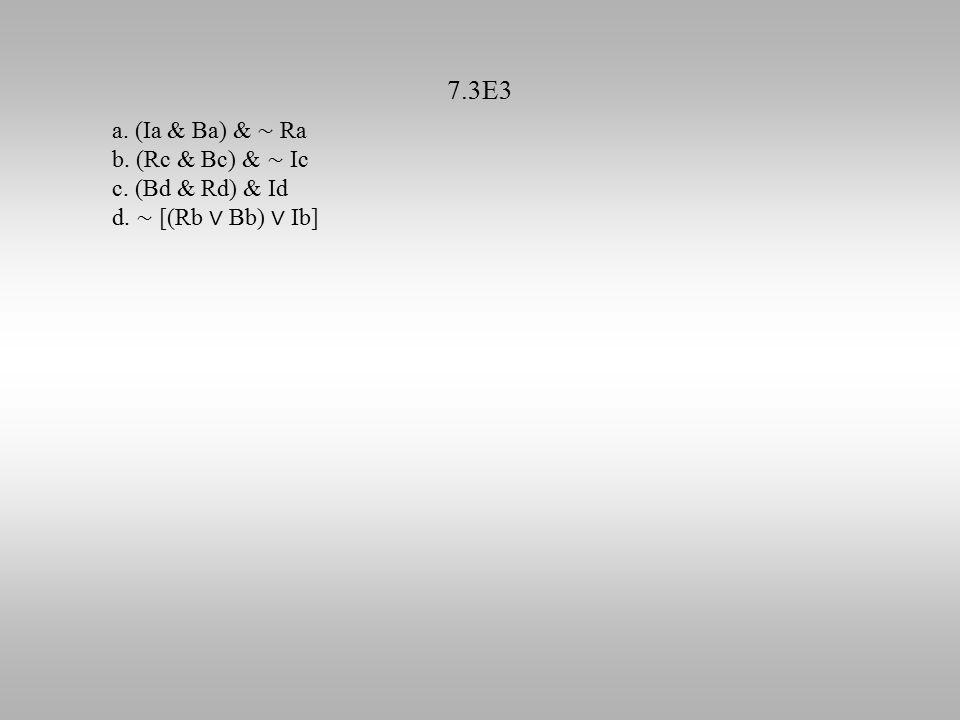 7.3E3 a. (Ia & Ba) & ∼ Ra b. (Rc & Bc) & ∼ Ic c. (Bd & Rd) & Id d. ∼ [(Rb ∨ Bb) ∨ Ib]