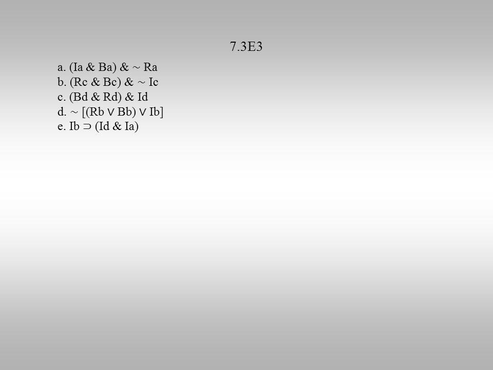 7.3E3 a. (Ia & Ba) & ∼ Ra b. (Rc & Bc) & ∼ Ic c. (Bd & Rd) & Id d. ∼ [(Rb ∨ Bb) ∨ Ib] e. Ib ⊃ (Id & Ia)