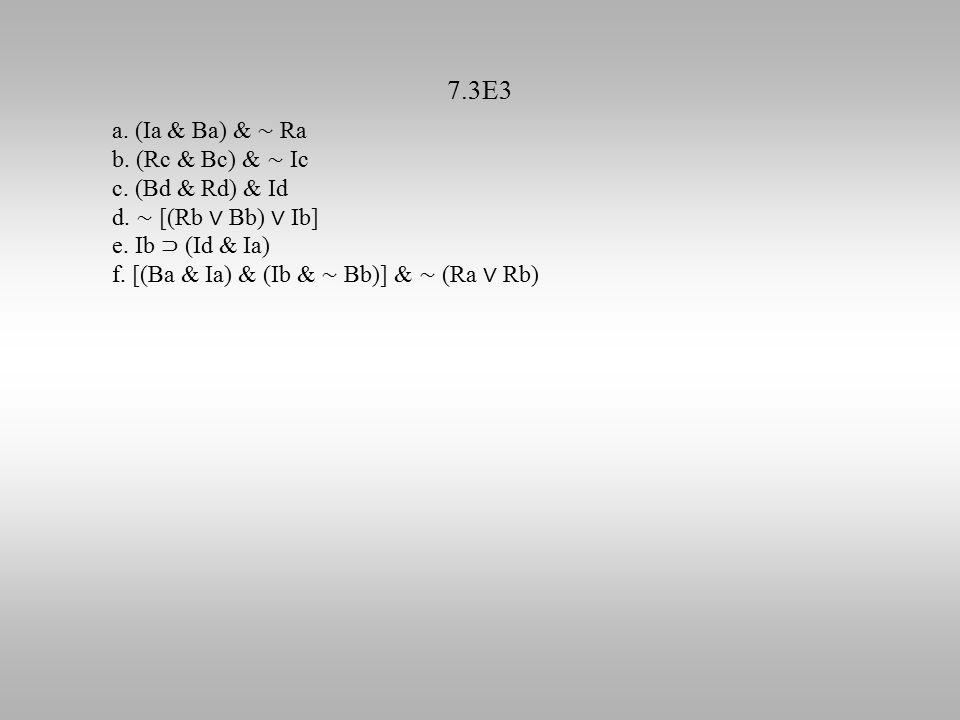 7.3E3 a. (Ia & Ba) & ∼ Ra b. (Rc & Bc) & ∼ Ic c. (Bd & Rd) & Id d. ∼ [(Rb ∨ Bb) ∨ Ib] e. Ib ⊃ (Id & Ia) f. [(Ba & Ia) & (Ib & ∼ Bb)] & ∼ (Ra ∨ Rb)
