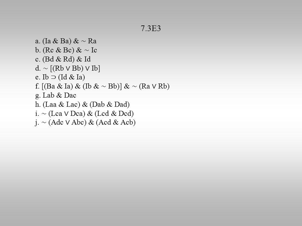 7.3E3 a. (Ia & Ba) & ∼ Ra b. (Rc & Bc) & ∼ Ic c. (Bd & Rd) & Id d. ∼ [(Rb ∨ Bb) ∨ Ib] e. Ib ⊃ (Id & Ia) f. [(Ba & Ia) & (Ib & ∼ Bb)] & ∼ (Ra ∨ Rb) g.