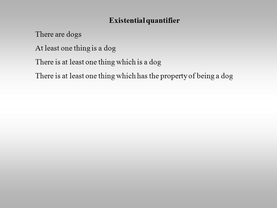 Existential quantifier There are dogs At least one thing is a dog There is at least one thing which is a dog There is at least one thing which has the
