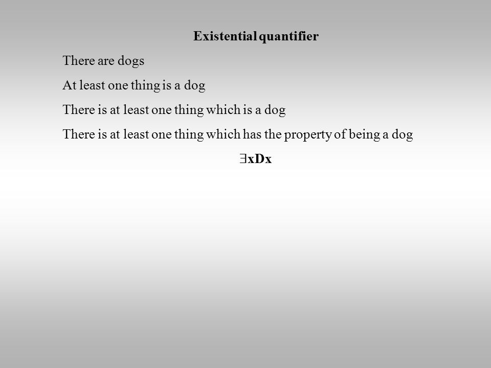 Existential quantifier There are dogs At least one thing is a dog There is at least one thing which is a dog There is at least one thing which has the property of being a dog  xDx