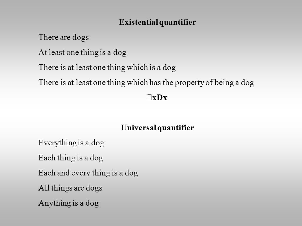 Existential quantifier There are dogs At least one thing is a dog There is at least one thing which is a dog There is at least one thing which has the property of being a dog  xDx Universal quantifier Everything is a dog Each thing is a dog Each and every thing is a dog All things are dogs Anything is a dog