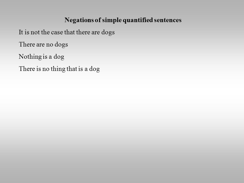Negations of simple quantified sentences It is not the case that there are dogs There are no dogs Nothing is a dog There is no thing that is a dog