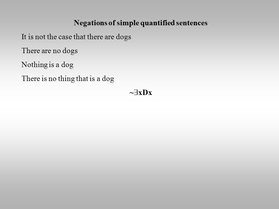 Negations of simple quantified sentences It is not the case that there are dogs There are no dogs Nothing is a dog There is no thing that is a dog ~  xDx
