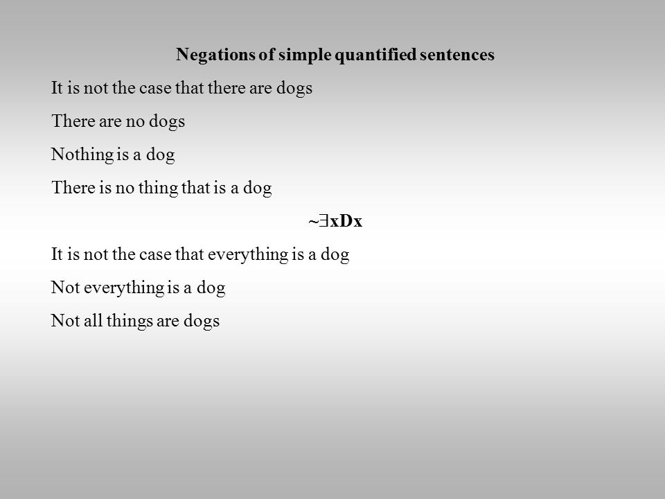 Negations of simple quantified sentences It is not the case that there are dogs There are no dogs Nothing is a dog There is no thing that is a dog ~  xDx It is not the case that everything is a dog Not everything is a dog Not all things are dogs
