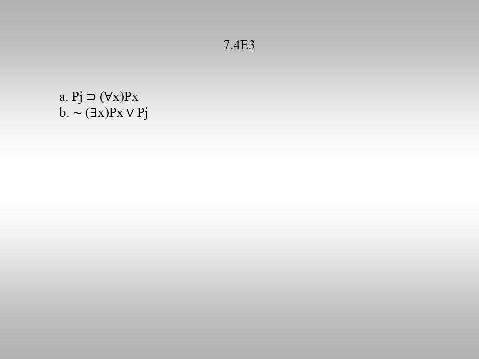 7.4E3 a. Pj ⊃ ( ∀ x)Px b. ∼ ( ∃ x)Px ∨ Pj