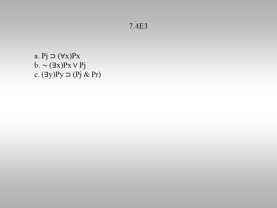 7.4E3 a. Pj ⊃ ( ∀ x)Px b. ∼ ( ∃ x)Px ∨ Pj c. ( ∃ y)Py ⊃ (Pj & Pr)