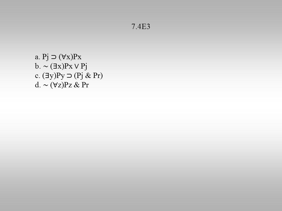 7.4E3 a. Pj ⊃ ( ∀ x)Px b. ∼ ( ∃ x)Px ∨ Pj c. ( ∃ y)Py ⊃ (Pj & Pr) d. ∼ ( ∀ z)Pz & Pr