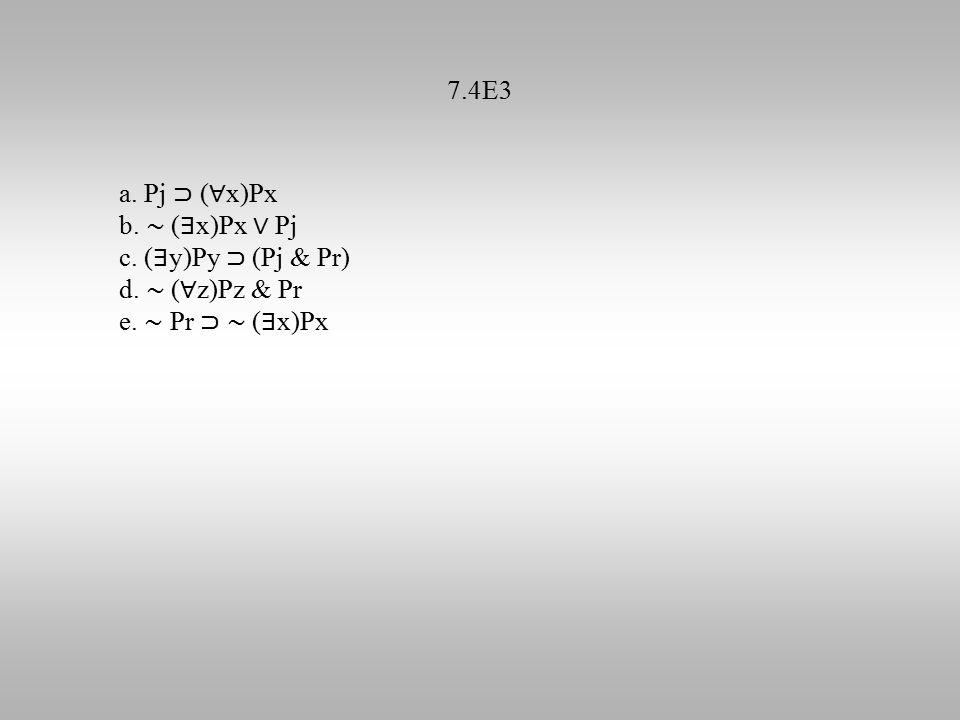 7.4E3 a. Pj ⊃ ( ∀ x)Px b. ∼ ( ∃ x)Px ∨ Pj c. ( ∃ y)Py ⊃ (Pj & Pr) d. ∼ ( ∀ z)Pz & Pr e. ∼ Pr ⊃ ∼ ( ∃ x)Px