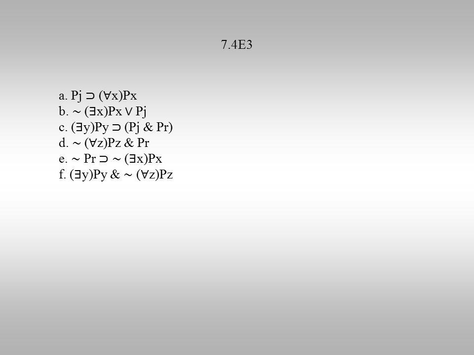 7.4E3 a. Pj ⊃ ( ∀ x)Px b. ∼ ( ∃ x)Px ∨ Pj c. ( ∃ y)Py ⊃ (Pj & Pr) d. ∼ ( ∀ z)Pz & Pr e. ∼ Pr ⊃ ∼ ( ∃ x)Px f. ( ∃ y)Py & ∼ ( ∀ z)Pz