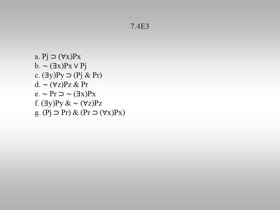 7.4E3 a. Pj ⊃ ( ∀ x)Px b. ∼ ( ∃ x)Px ∨ Pj c. ( ∃ y)Py ⊃ (Pj & Pr) d. ∼ ( ∀ z)Pz & Pr e. ∼ Pr ⊃ ∼ ( ∃ x)Px f. ( ∃ y)Py & ∼ ( ∀ z)Pz g. (Pj ⊃ Pr) & (Pr