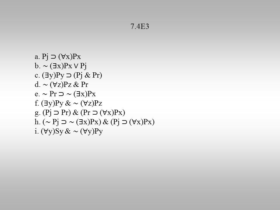 7.4E3 a. Pj ⊃ ( ∀ x)Px b. ∼ ( ∃ x)Px ∨ Pj c. ( ∃ y)Py ⊃ (Pj & Pr) d.