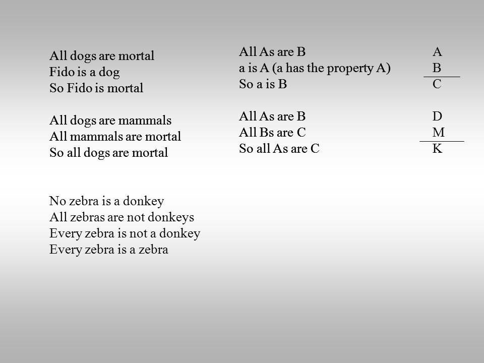 All dogs are mortal Fido is a dog So Fido is mortal All dogs are mammals All mammals are mortal So all dogs are mortal No zebra is a donkey All zebras