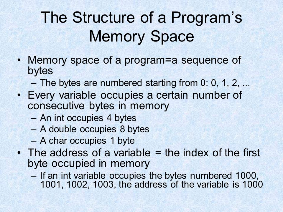 The Structure of a Program's Memory Space Memory space of a program=a sequence of bytes –The bytes are numbered starting from 0: 0, 1, 2,...