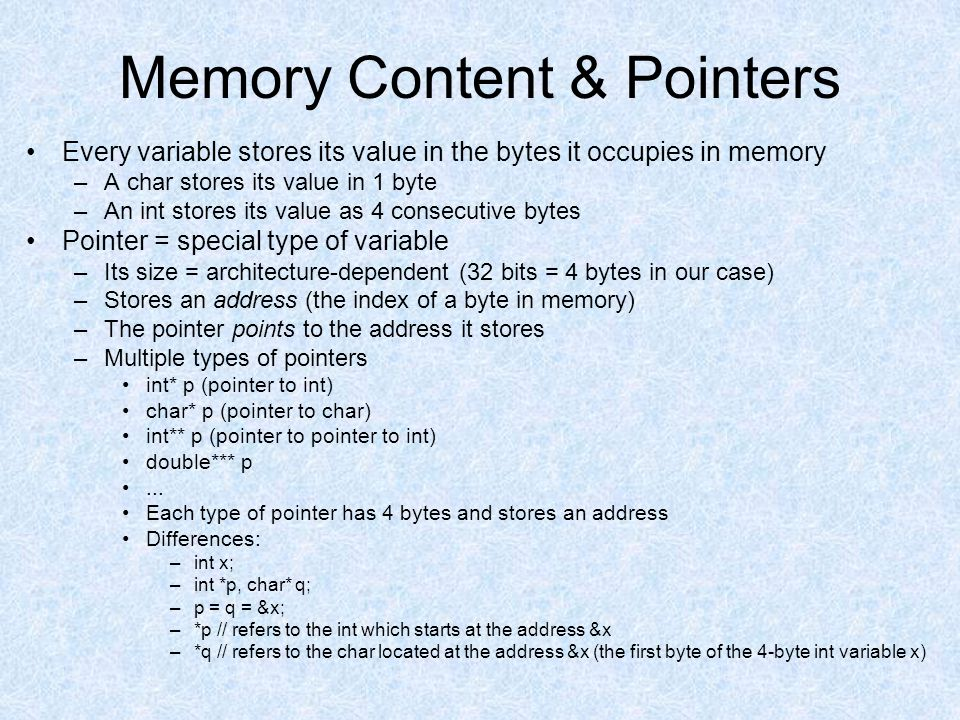 Memory Content & Pointers Every variable stores its value in the bytes it occupies in memory –A char stores its value in 1 byte –An int stores its val