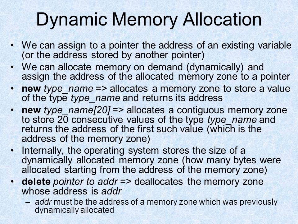 Dynamic Memory Allocation We can assign to a pointer the address of an existing variable (or the address stored by another pointer) We can allocate memory on demand (dynamically) and assign the address of the allocated memory zone to a pointer new type_name => allocates a memory zone to store a value of the type type_name and returns its address new type_name[20] => allocates a contiguous memory zone to store 20 consecutive values of the type type_name and returns the address of the first such value (which is the address of the memory zone) Internally, the operating system stores the size of a dynamically allocated memory zone (how many bytes were allocated starting from the address of the memory zone) delete pointer to addr => deallocates the memory zone whose address is addr –addr must be the address of a memory zone which was previously dynamically allocated