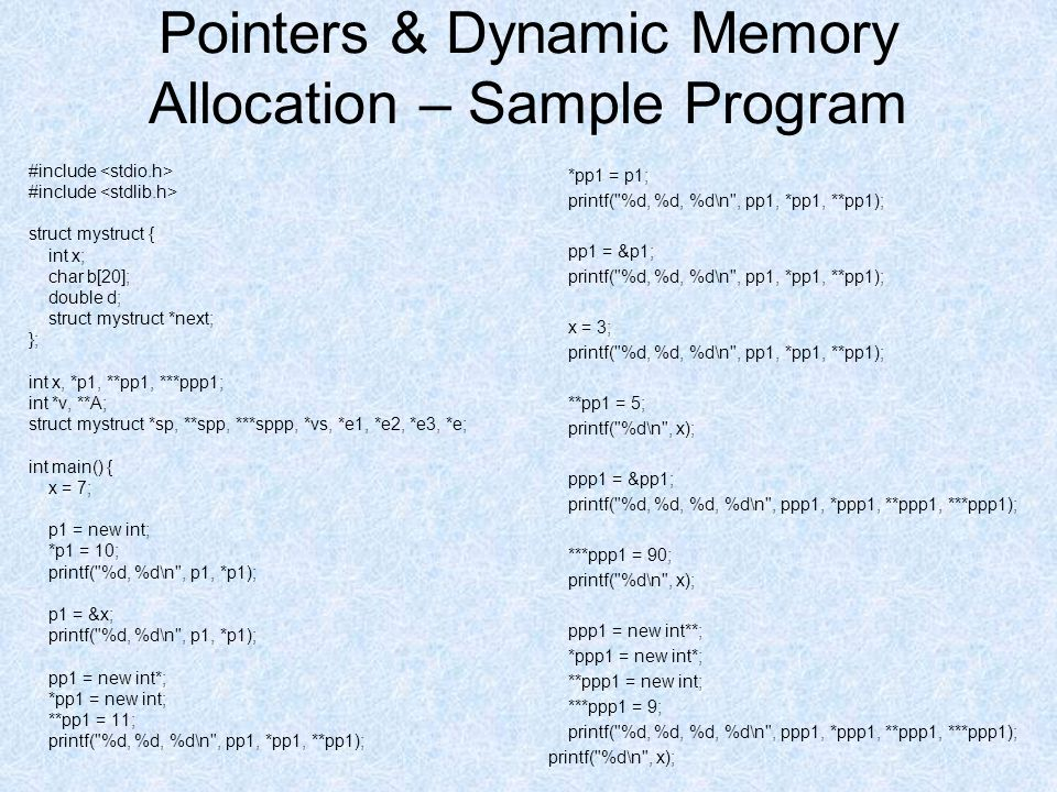 Pointers & Dynamic Memory Allocation – Sample Program #include struct mystruct { int x; char b[20]; double d; struct mystruct *next; }; int x, *p1, **