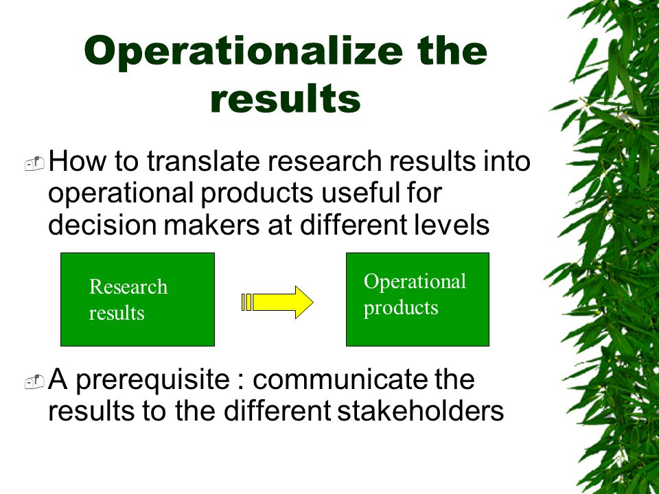 Operationalize the results  How to translate research results into operational products useful for decision makers at different levels  A prerequisite : communicate the results to the different stakeholders Research results Operational products