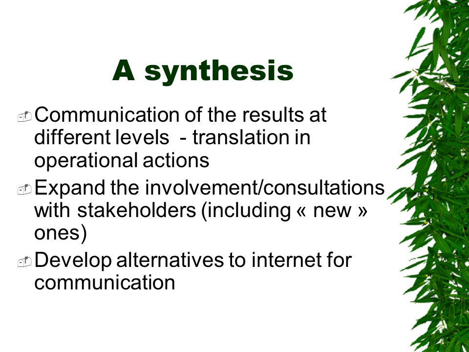 A synthesis  Communication of the results at different levels - translation in operational actions  Expand the involvement/consultations with stakeholders (including « new » ones)  Develop alternatives to internet for communication