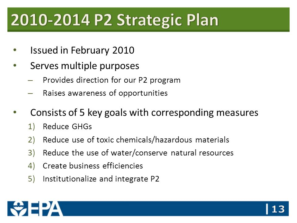 Issued in February 2010 Serves multiple purposes – Provides direction for our P2 program – Raises awareness of opportunities Consists of 5 key goals with corresponding measures 1)Reduce GHGs 2)Reduce use of toxic chemicals/hazardous materials 3)Reduce the use of water/conserve natural resources 4)Create business efficiencies 5)Institutionalize and integrate P2