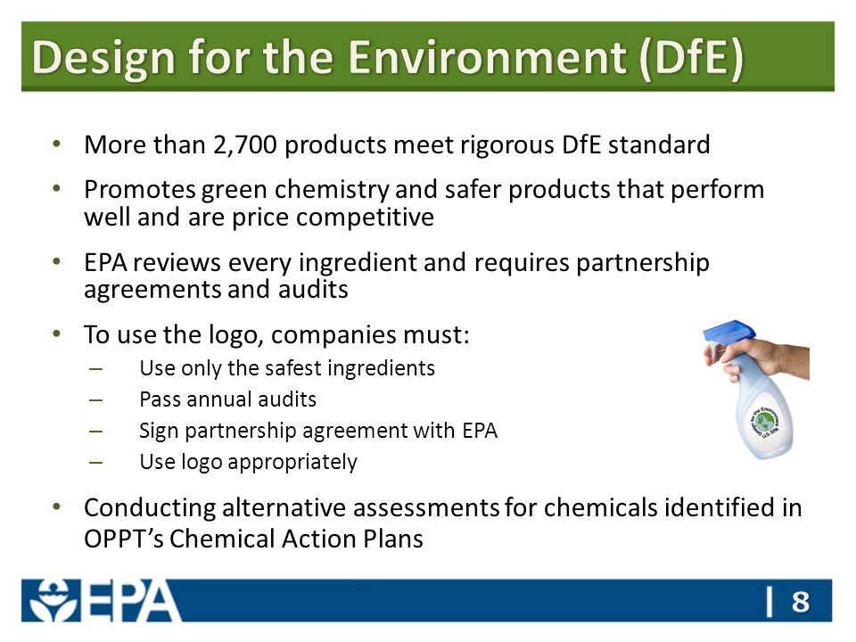 More than 2,700 products meet rigorous DfE standard Promotes green chemistry and safer products that perform well and are price competitive EPA reviews every ingredient and requires partnership agreements and audits To use the logo, companies must: – Use only the safest ingredients – Pass annual audits – Sign partnership agreement with EPA – Use logo appropriately Conducting alternative assessments for chemicals identified in OPPT's Chemical Action Plans