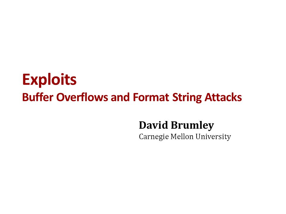 Exploits Buffer Overflows and Format String Attacks David Brumley Carnegie Mellon University