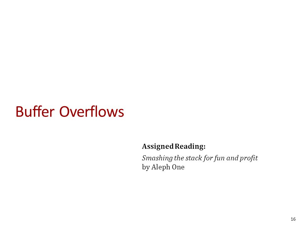 Buffer Overflows 16 Assigned Reading: Smashing the stack for fun and profit by Aleph One
