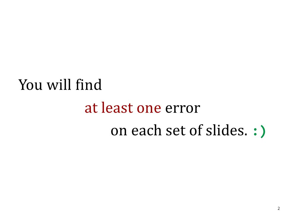 You will find at least one error on each set of slides. :) 2