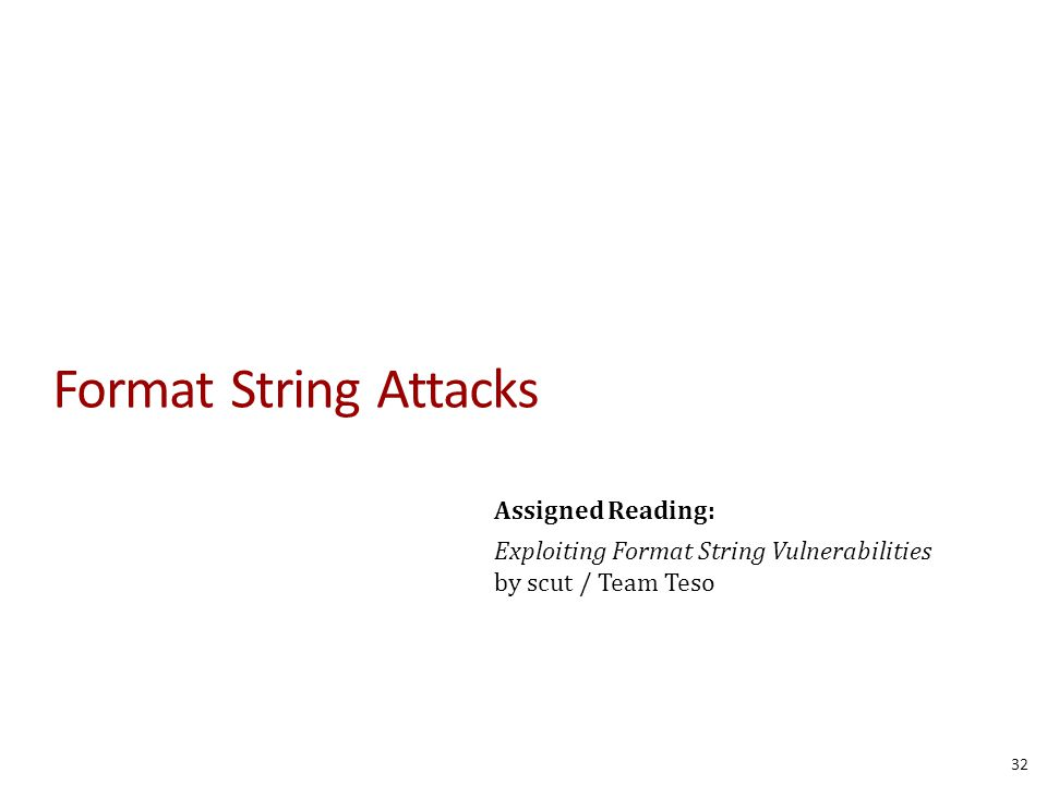 Format String Attacks 32 Assigned Reading: Exploiting Format String Vulnerabilities by scut / Team Teso