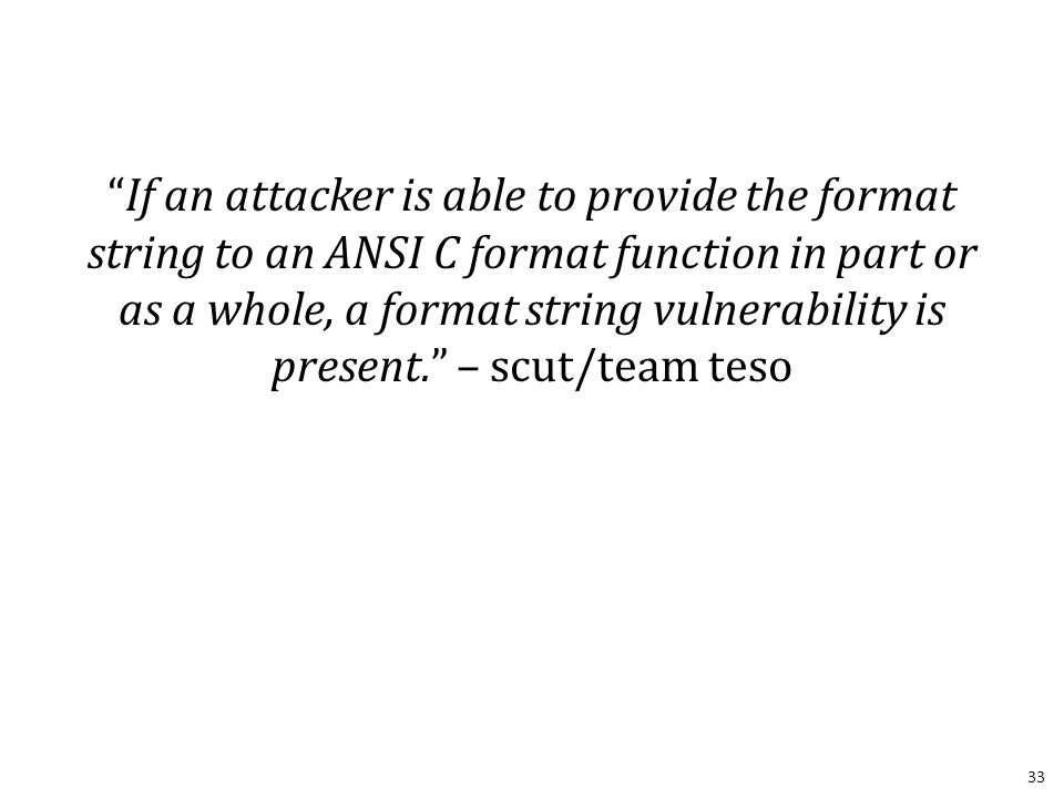 If an attacker is able to provide the format string to an ANSI C format function in part or as a whole, a format string vulnerability is present. – scut/team teso 33