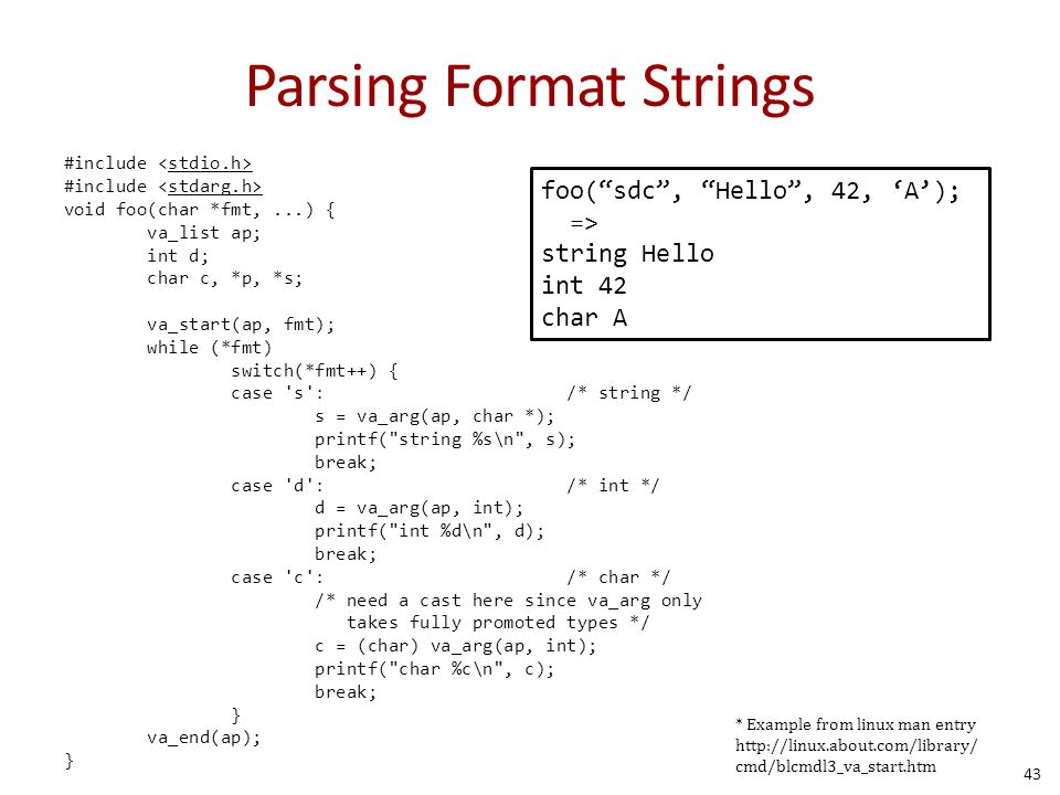 Parsing Format Strings #include void foo(char *fmt,...) { va_list ap; int d; char c, *p, *s; va_start(ap, fmt); while (*fmt) switch(*fmt++) { case s : /* string */ s = va_arg(ap, char *); printf( string %s\n , s); break; case d : /* int */ d = va_arg(ap, int); printf( int %d\n , d); break; case c : /* char */ /* need a cast here since va_arg only takes fully promoted types */ c = (char) va_arg(ap, int); printf( char %c\n , c); break; } va_end(ap); } * Example from linux man entry http://linux.about.com/library/ cmd/blcmdl3_va_start.htm foo( sdc , Hello , 42, 'A'); => string Hello int 42 char A 43