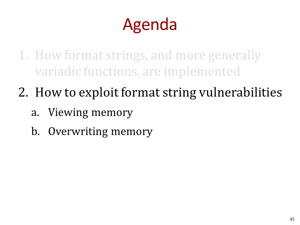 Agenda 1.How format strings, and more generally variadic functions, are implemented 2.How to exploit format string vulnerabilities a.Viewing memory b.Overwriting memory 45