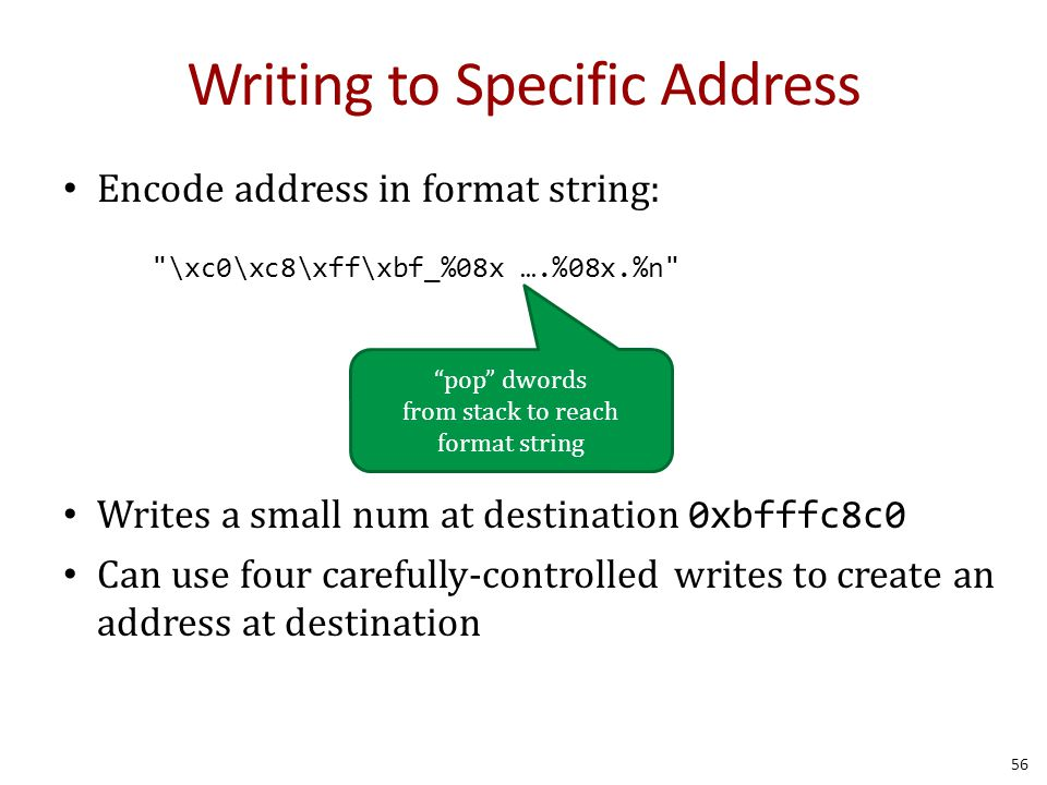 Writing to Specific Address Encode address in format string: Writes a small num at destination 0xbfffc8c0 Can use four carefully-controlled writes to create an address at destination \xc0\xc8\xff\xbf_%08x ….%08x.%n 56 pop dwords from stack to reach format string