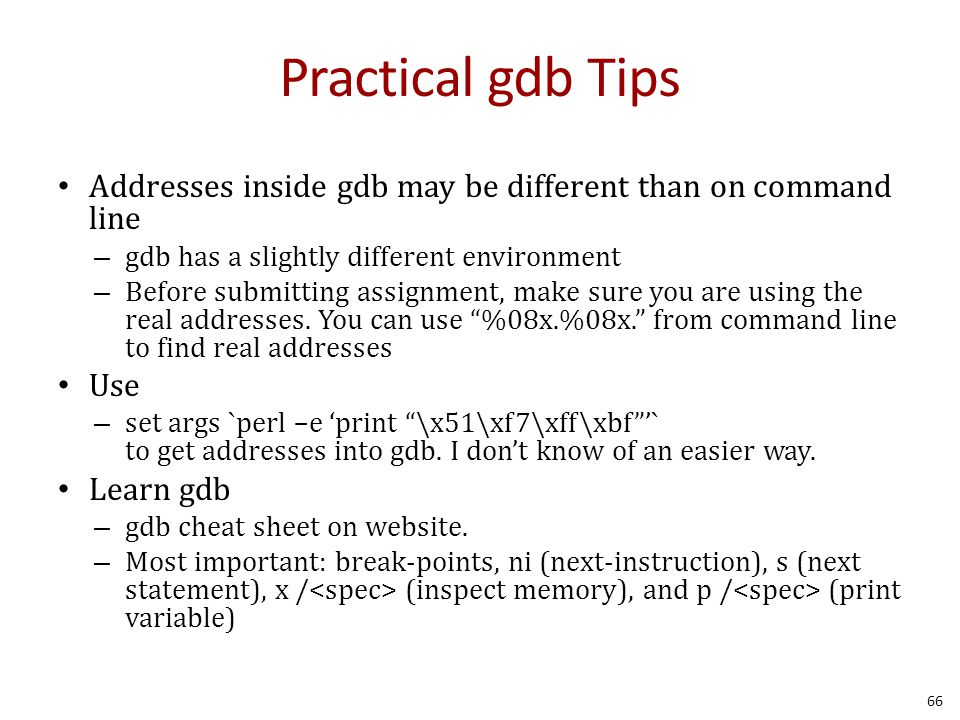 Practical gdb Tips Addresses inside gdb may be different than on command line – gdb has a slightly different environment – Before submitting assignment, make sure you are using the real addresses.
