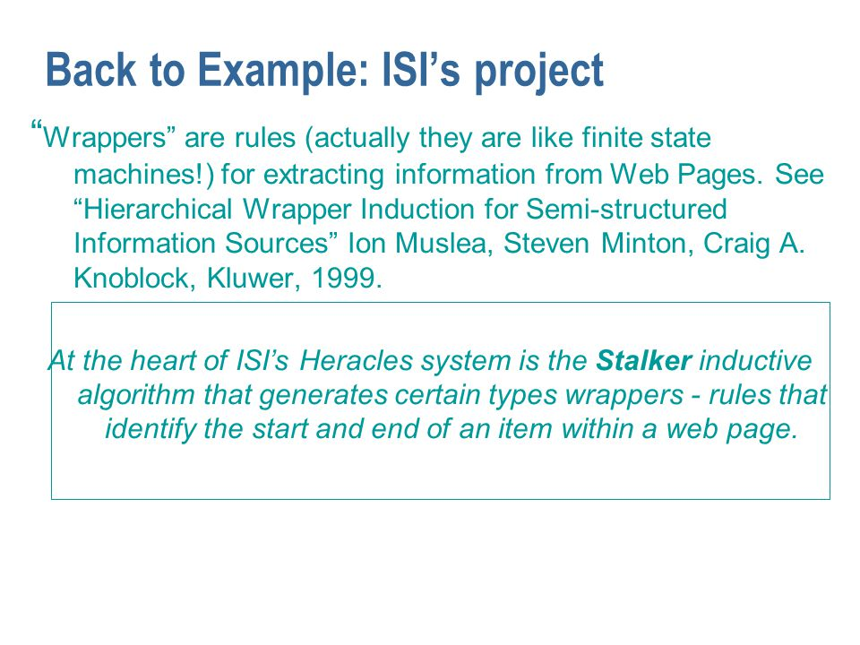 "Back to Example: ISI's project "" Wrappers"" are rules (actually they are like finite state machines!) for extracting information from Web Pages. See ""H"