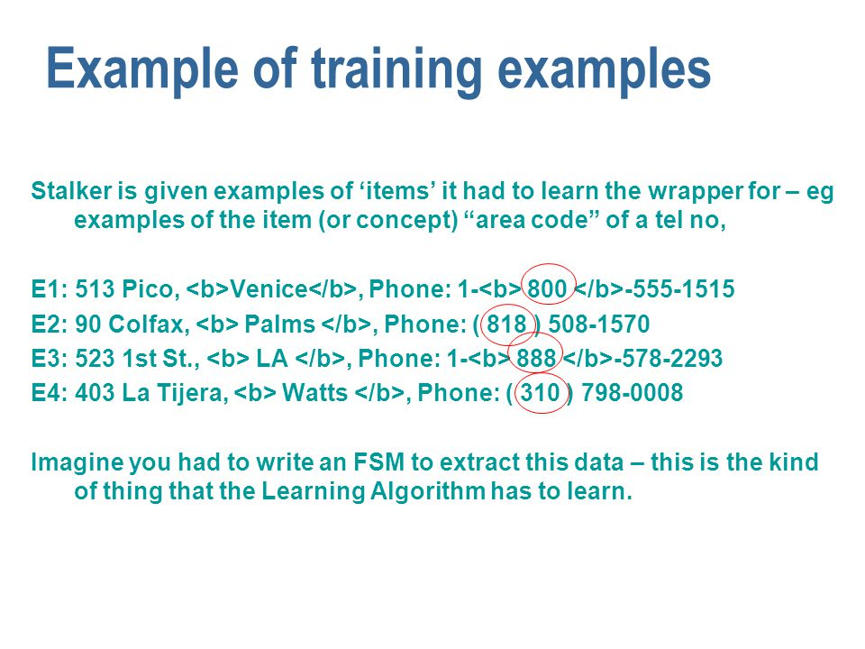 "Example of training examples Stalker is given examples of 'items' it had to learn the wrapper for – eg examples of the item (or concept) ""area code"" o"