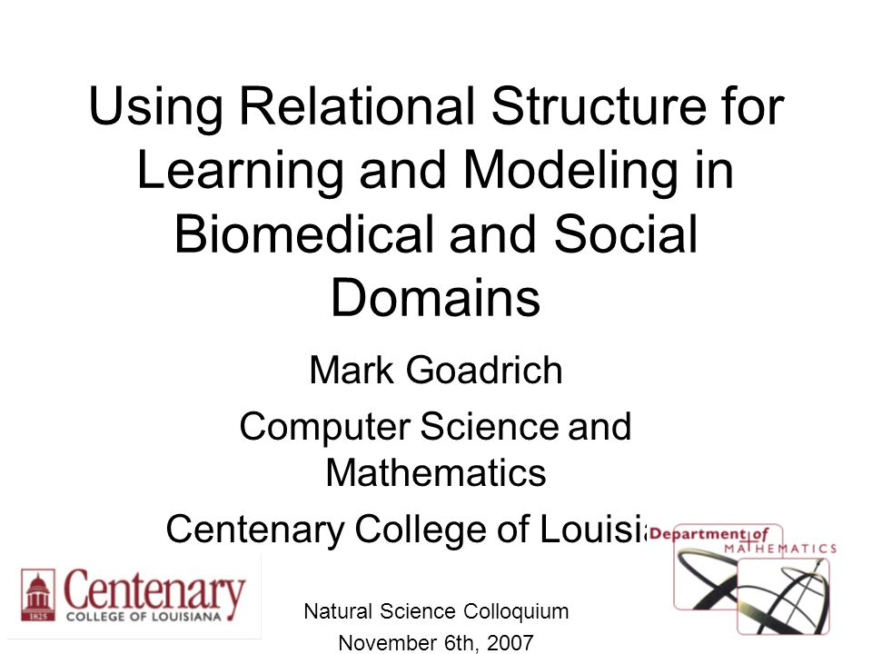 Using Relational Structure for Learning and Modeling in Biomedical and Social Domains Mark Goadrich Computer Science and Mathematics Centenary College
