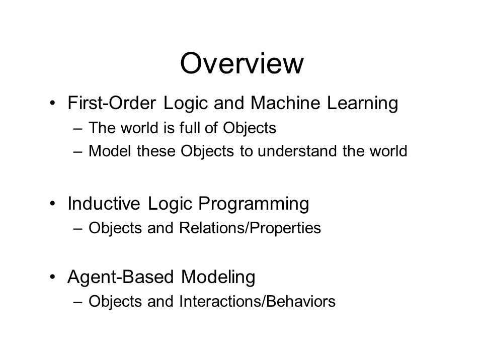 Overview First-Order Logic and Machine Learning –The world is full of Objects –Model these Objects to understand the world Inductive Logic Programming