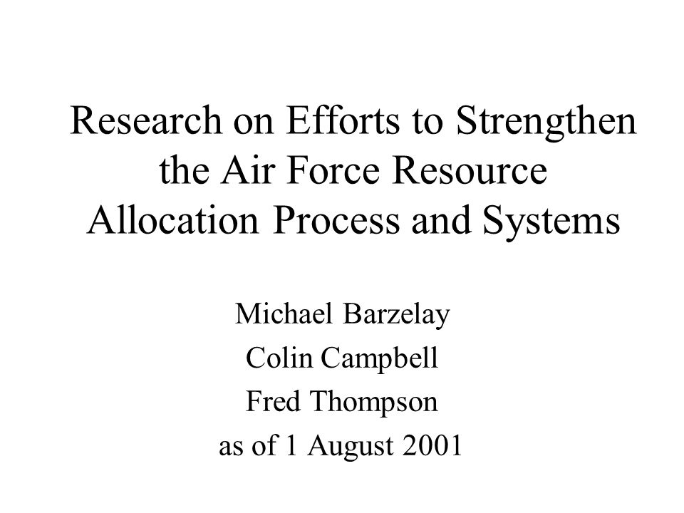 Research on Efforts to Strengthen the Air Force Resource Allocation Process and Systems Michael Barzelay Colin Campbell Fred Thompson as of 1 August 2001