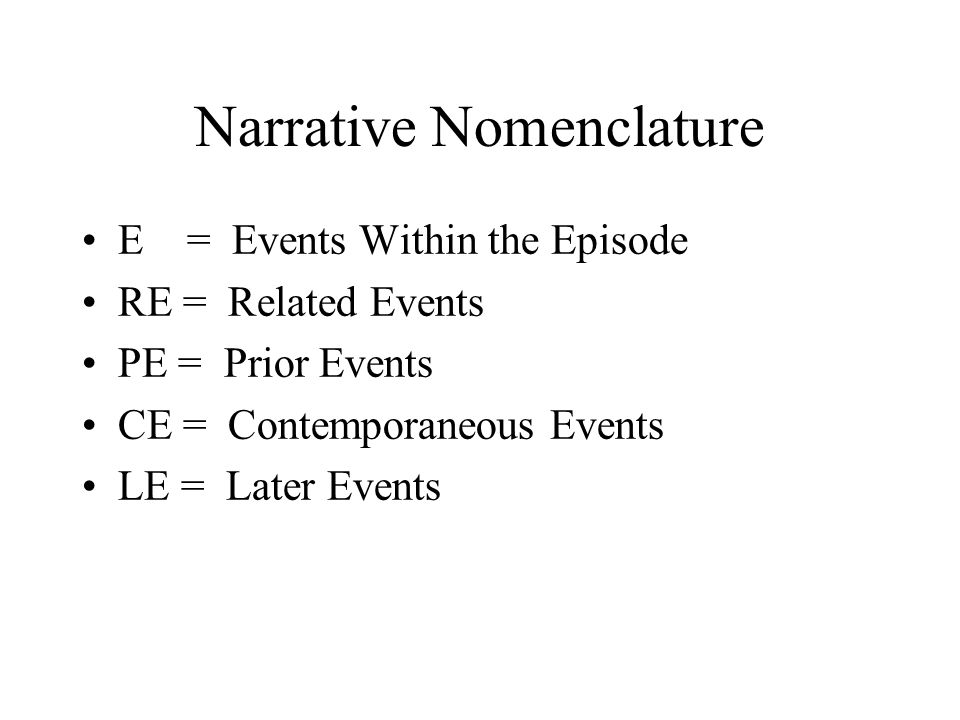 Narrative Nomenclature E = Events Within the Episode RE = Related Events PE = Prior Events CE = Contemporaneous Events LE = Later Events