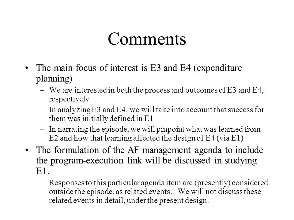 Comments The main focus of interest is E3 and E4 (expenditure planning) –We are interested in both the process and outcomes of E3 and E4, respectively –In analyzing E3 and E4, we will take into account that success for them was initially defined in E1 –In narrating the episode, we will pinpoint what was learned from E2 and how that learning affected the design of E4 (via E1) The formulation of the AF management agenda to include the program-execution link will be discussed in studying E1.