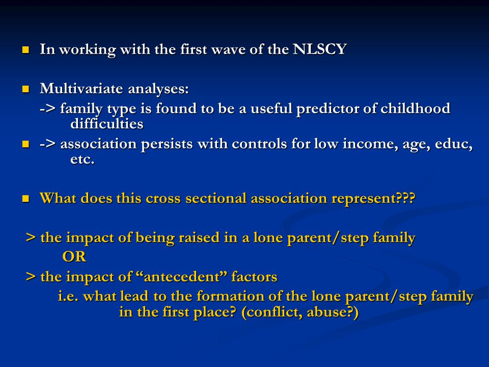 In working with the first wave of the NLSCY In working with the first wave of the NLSCY Multivariate analyses: Multivariate analyses: -> family type is found to be a useful predictor of childhood difficulties -> family type is found to be a useful predictor of childhood difficulties -> association persists with controls for low income, age, educ, etc.