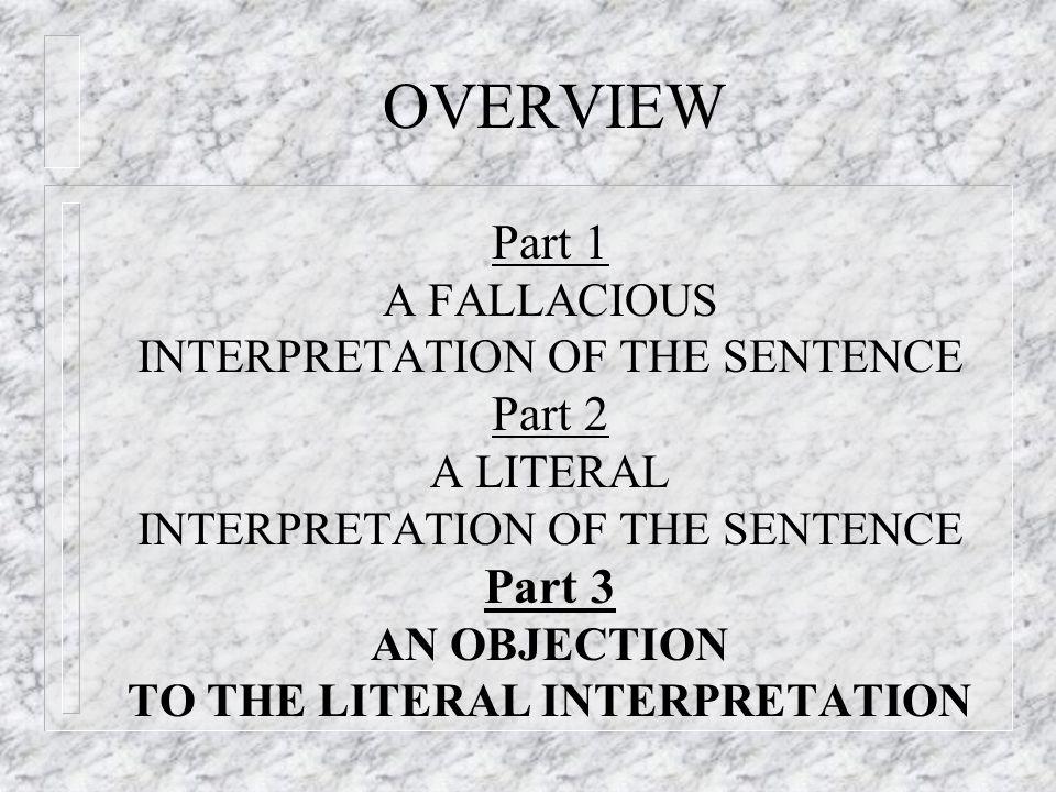 OVERVIEW Part 1 A FALLACIOUS INTERPRETATION OF THE SENTENCE Part 2 A LITERAL INTERPRETATION OF THE SENTENCE Part 3 AN OBJECTION TO THE LITERAL INTERPR