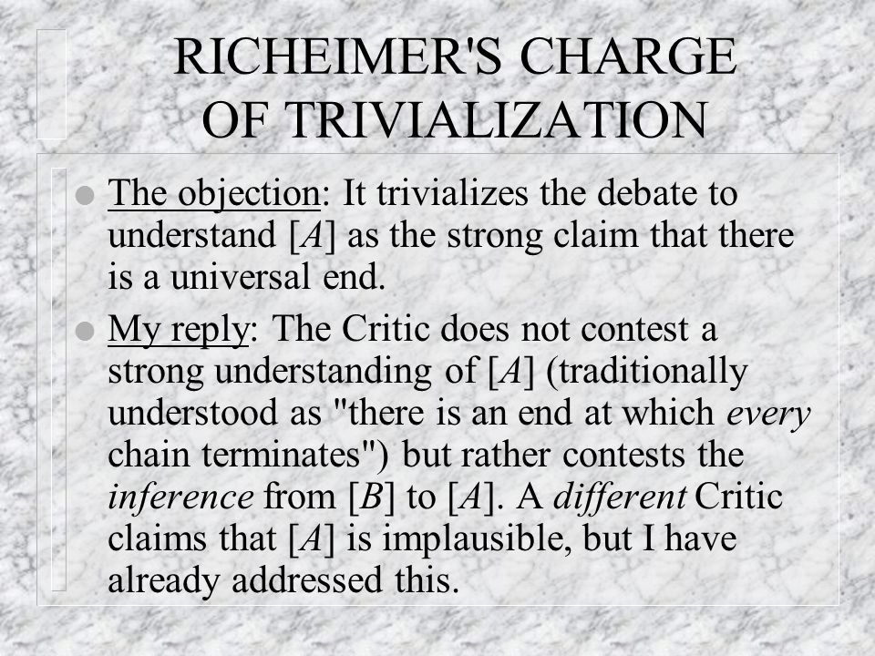 RICHEIMER S CHARGE OF TRIVIALIZATION l The objection: It trivializes the debate to understand [A] as the strong claim that there is a universal end.
