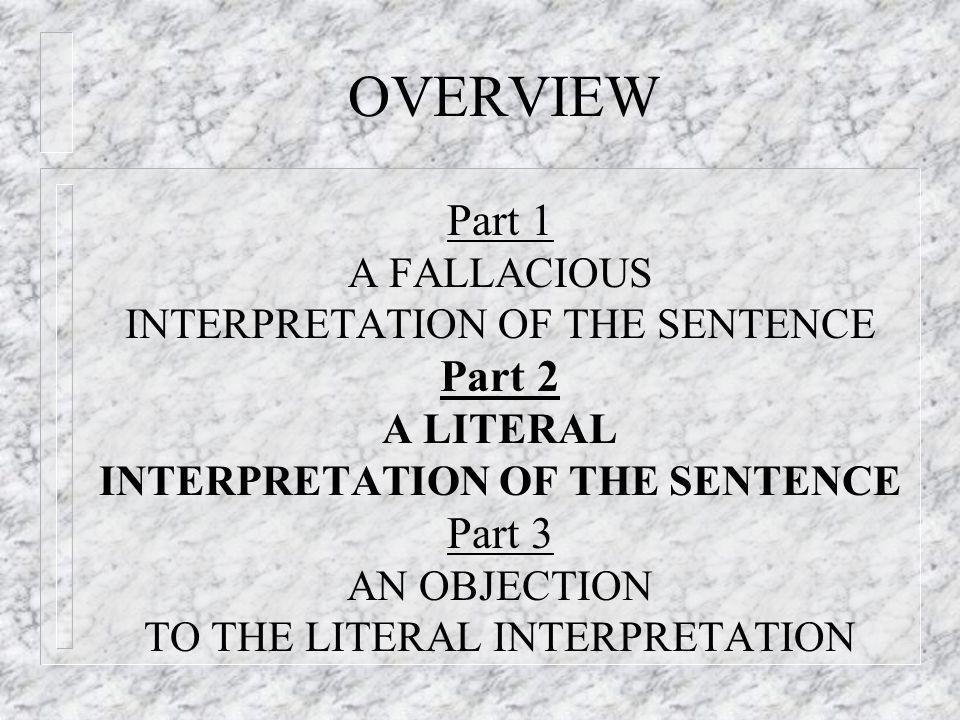 OVERVIEW Part 1 A FALLACIOUS INTERPRETATION OF THE SENTENCE Part 2 A LITERAL INTERPRETATION OF THE SENTENCE Part 3 AN OBJECTION TO THE LITERAL INTERPRETATION