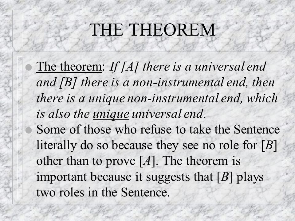 THE THEOREM l The theorem: If [A] there is a universal end and [B] there is a non-instrumental end, then there is a unique non-instrumental end, which is also the unique universal end.