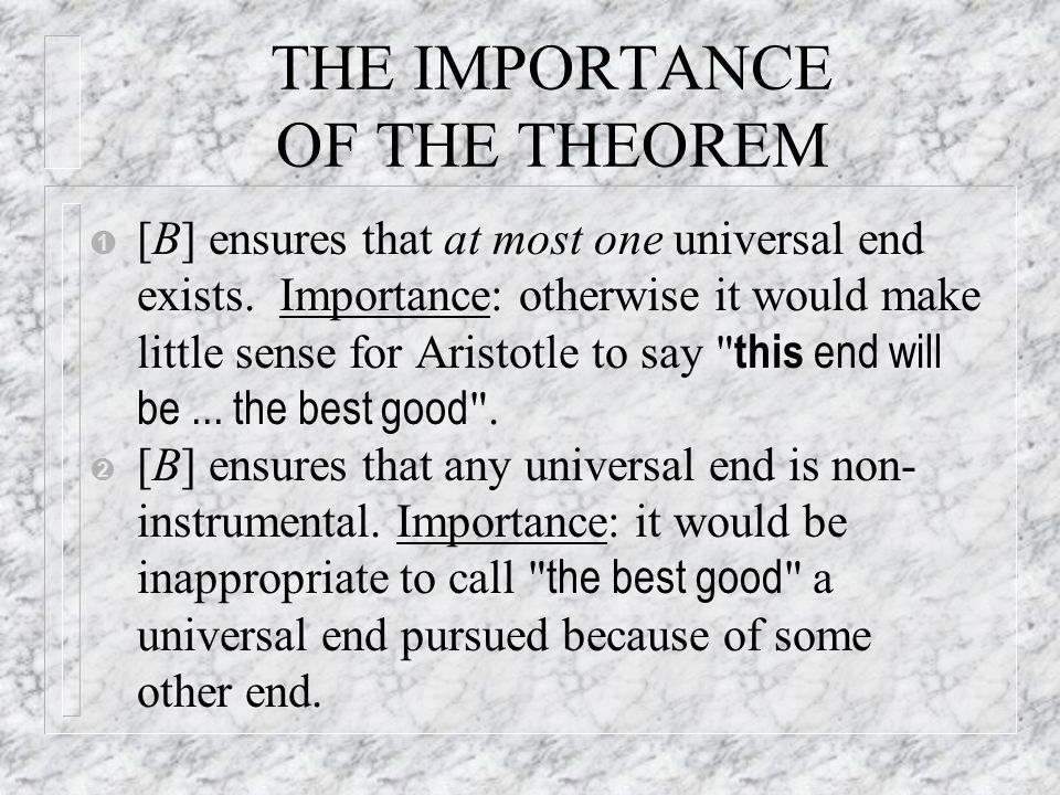 THE IMPORTANCE OF THE THEOREM Ê [B] ensures that at most one universal end exists. Importance: otherwise it would make little sense for Aristotle to s