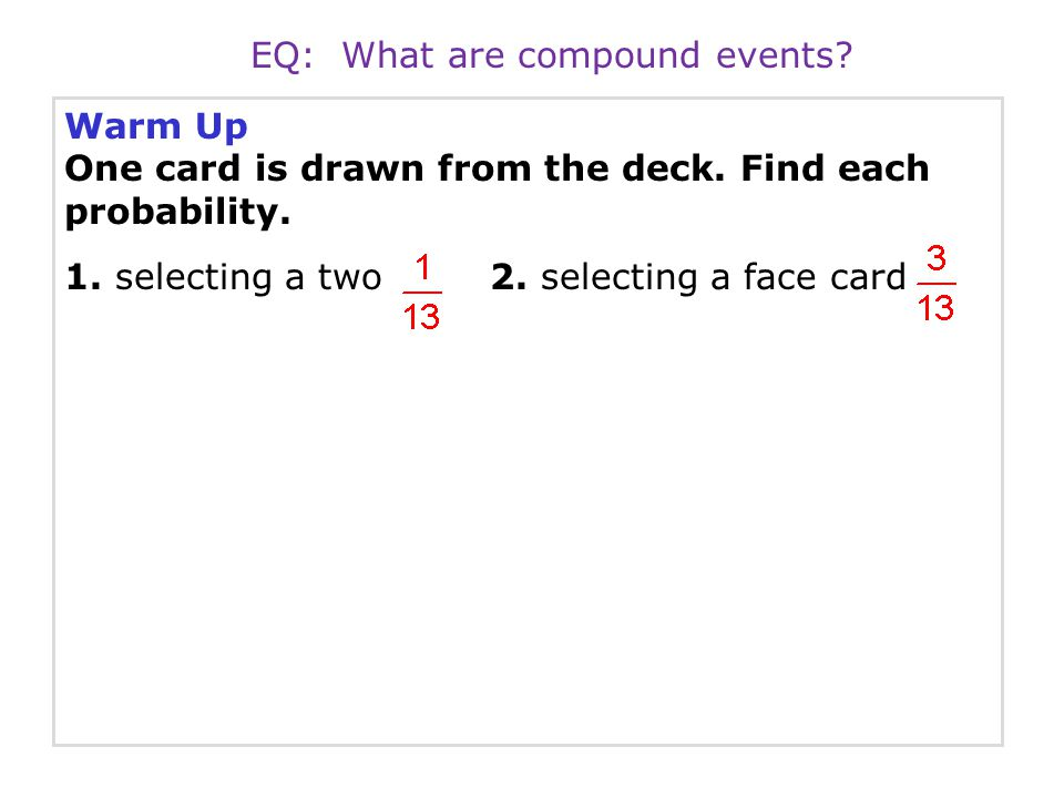 Warm Up One card is drawn from the deck. Find each probability. 1. selecting a two2. selecting a face card EQ: What are compound events?